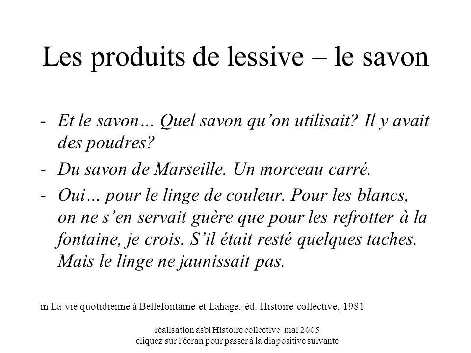 réalisation asbl Histoire collective mai 2005 cliquez sur l écran pour passer à la diapositive suivante Les produits de lessive – le savon - Et le savon… Quel savon quon utilisait.