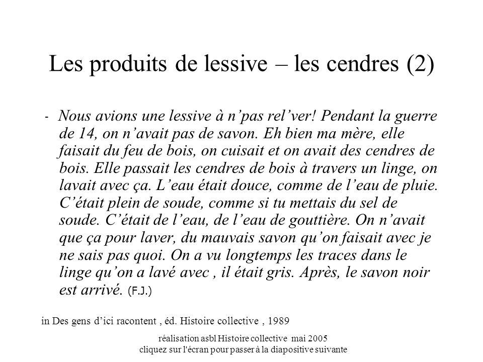 réalisation asbl Histoire collective mai 2005 cliquez sur l écran pour passer à la diapositive suivante Les produits de lessive – les cendres (2) - Nous avions une lessive à npas relver.