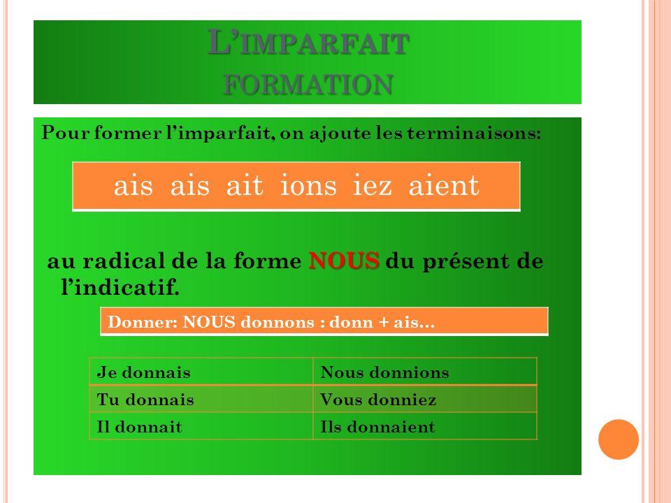 L IMPARFAIT FORMATION Pour former limparfait, on ajoute les terminaisons: NOUS au radical de la forme NOUS du présent de lindicatif. ais ais ait ions