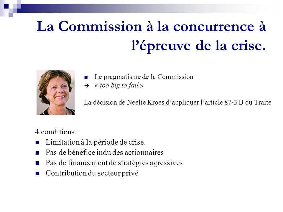 La Commission à la concurrence à lépreuve de la crise. Le pragmatisme de la Commission « too big to fail » La décision de Neelie Kroes dappliquer lart
