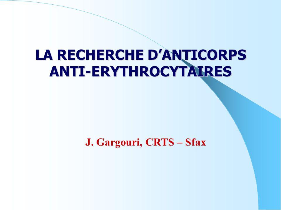 LA RECHERCHE DANTICORPS ANTI-ERYTHROCYTAIRES J. Gargouri, CRTS – Sfax