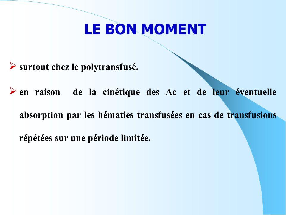 LE BON MOMENT surtout chez le polytransfusé. en raison de la cinétique des Ac et de leur éventuelle absorption par les hématies transfusées en cas de