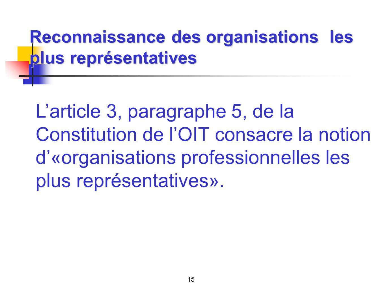 Reconnaissance des organisations les plus représentatives Larticle 3, paragraphe 5, de la Constitution de lOIT consacre la notion d«organisations professionnelles les plus représentatives».