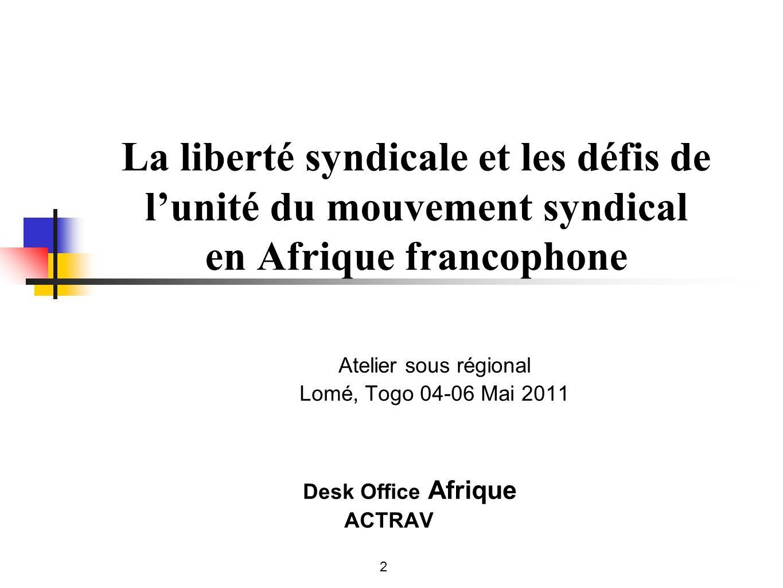 La liberté syndicale et les défis de lunité du mouvement syndical en Afrique francophone Atelier sous régional Lomé, Togo 04-06 Mai 2011 Desk Office Afrique ACTRAV 2