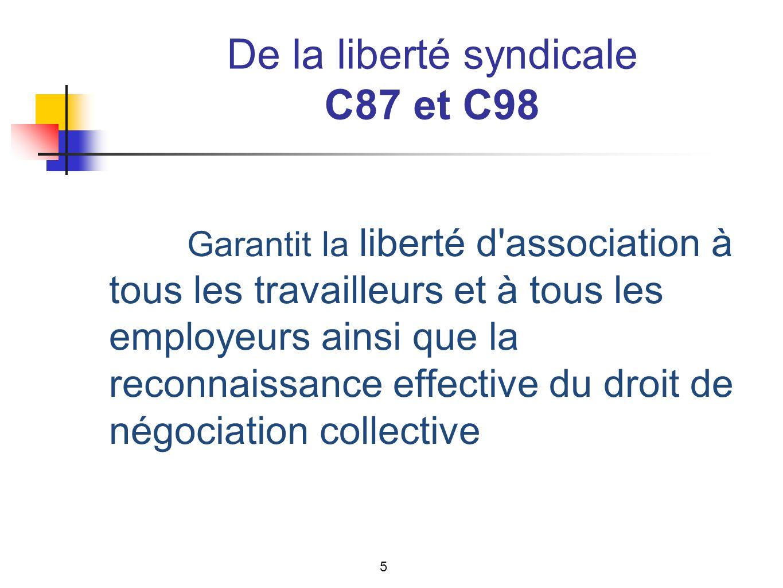 De la liberté syndicale C87 et C98 Garantit la liberté d association à tous les travailleurs et à tous les employeurs ainsi que la reconnaissance effective du droit de négociation collective 5