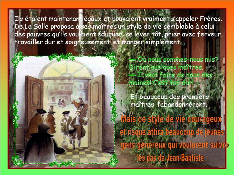 La Salle savait que cétait Jésus qui parlait par la bouche des maîtres et il prit une décision courageuse: Il abandonna son canonicat au profit dun prêtre pauvre et distribua son argent aux pauvres dans la rue.