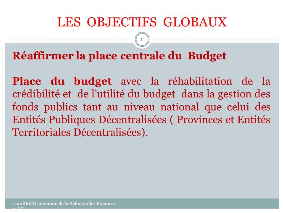 LES OBJECTIFS GLOBAUX Réaffirmer la place centrale du Budget Place du budget avec la réhabilitation de la crédibilité et de lutilité du budget dans la