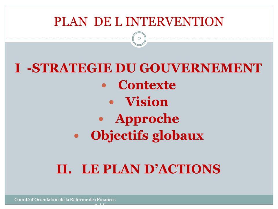 PLAN DE L INTERVENTION Comité dOrientation de la Réforme des Finances Publiques 2 I -STRATEGIE DU GOUVERNEMENT Contexte Vision Approche Objectifs glob