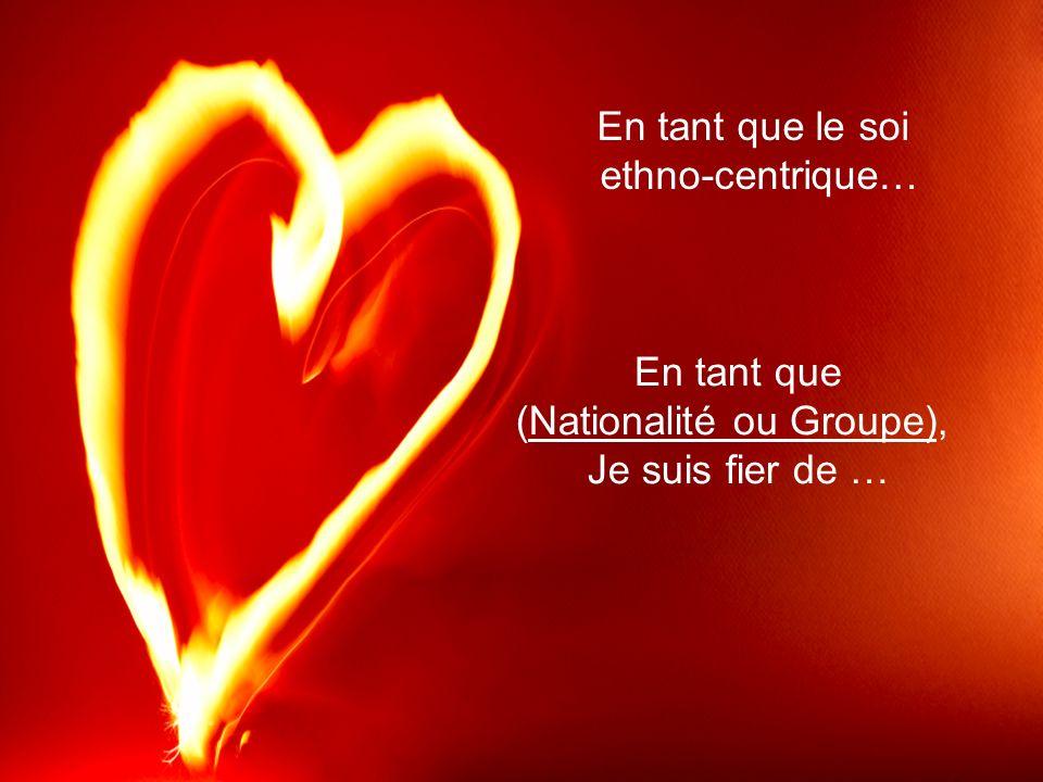 En tant que (Nationalité ou Groupe), Je suis fier de … En tant que le soi ethno-centrique…