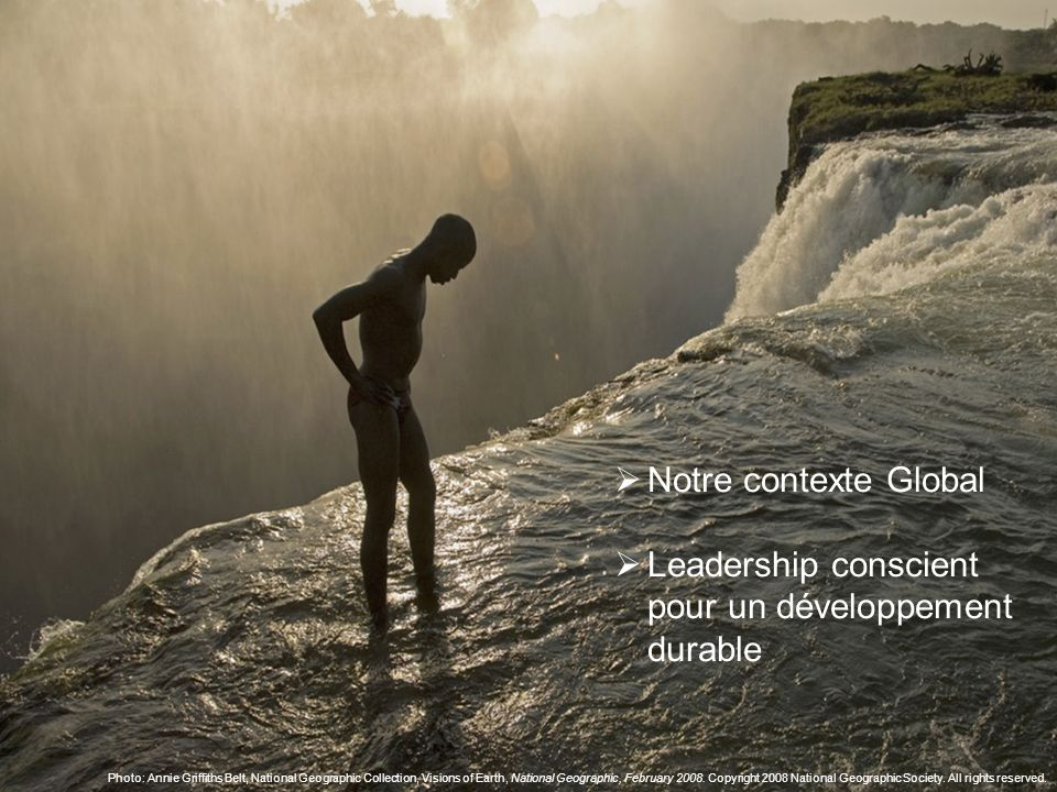 Notre contexte Global Leadership conscient pour un développement durable Photo: Annie Griffiths Belt, National Geographic Collection, Visions of Earth, National Geographic, February 2008.