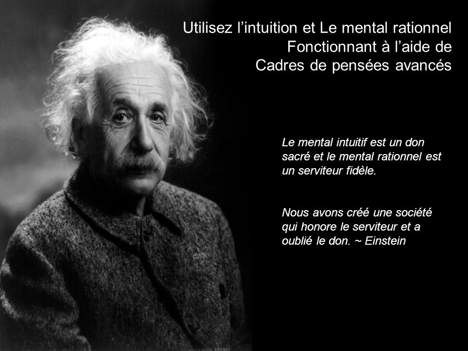 Utilisez lintuition et Le mental rationnel Fonctionnant à laide de Cadres de pensées avancés Le mental intuitif est un don sacré et le mental rationnel est un serviteur fidèle.