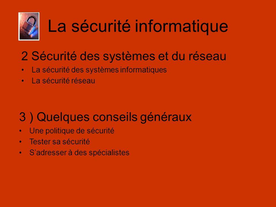La sécurité informatique 2 Sécurité des systèmes et du réseau La sécurité des systèmes informatiques La sécurité réseau 3 ) Quelques conseils généraux