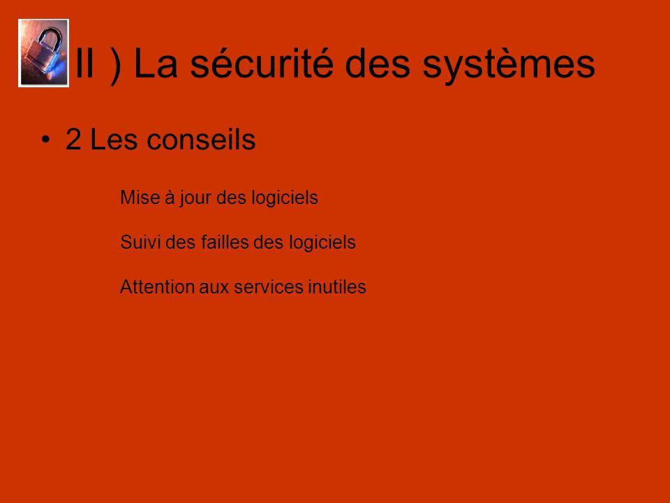 II ) La sécurité des systèmes 2 Les conseils Mise à jour des logiciels Suivi des failles des logiciels Attention aux services inutiles