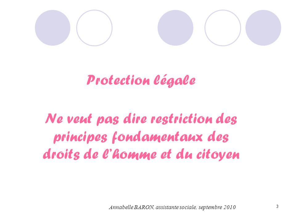 3 Protection légale Ne veut pas dire restriction des principes fondamentaux des droits de lhomme et du citoyen Annabelle BARON, assistante sociale, se