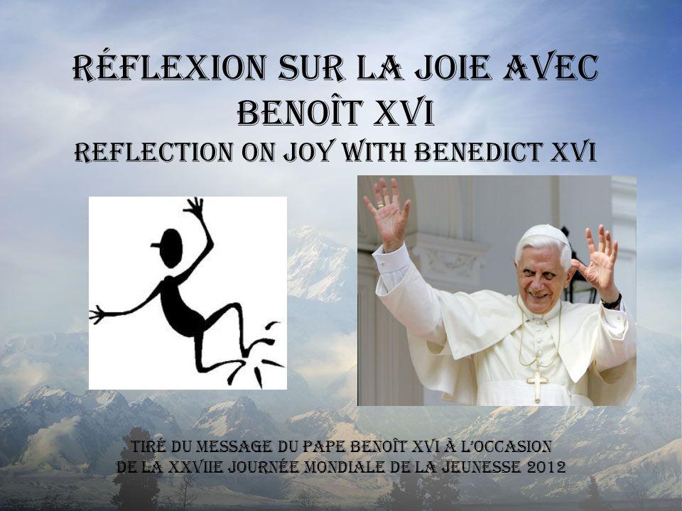 Réflexion sur la Joie avec Benoît XVI Reflection on Joy with Benedict XVI Tiré du MESSAGE DU PAPE BENOÎT XVI À LOCCASION DE LA XXVIIe JOURNÉE MONDIALE
