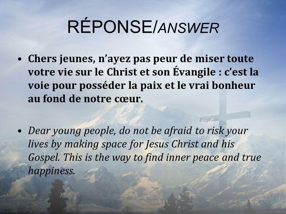 RÉPONSE/ ANSWER Chers jeunes, nayez pas peur de miser toute votre vie sur le Christ et son Évangile : cest la voie pour posséder la paix et le vrai bo