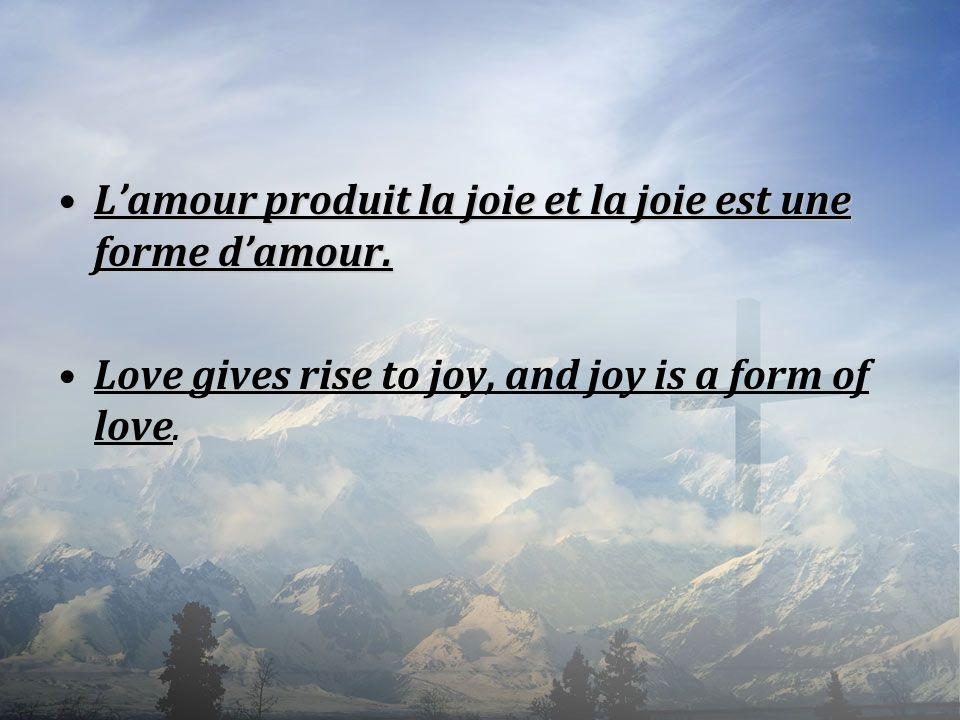 Lamour produit la joie et la joie est une forme damour.Lamour produit la joie et la joie est une forme damour. Love gives rise to joy, and joy is a fo