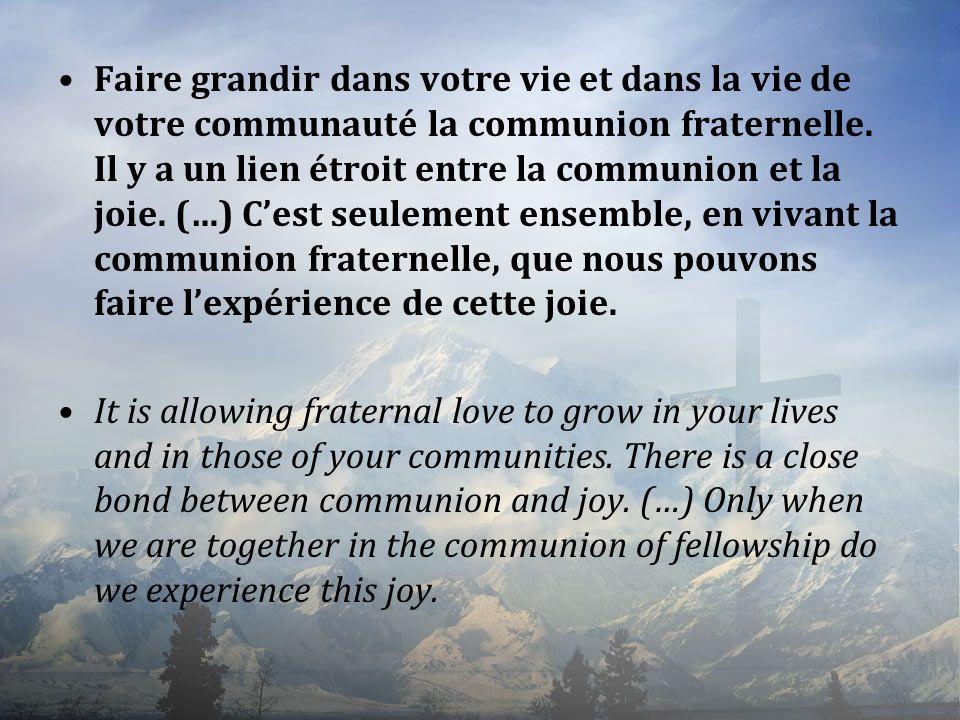 Faire grandir dans votre vie et dans la vie de votre communauté la communion fraternelle. Il y a un lien étroit entre la communion et la joie. (…) Ces