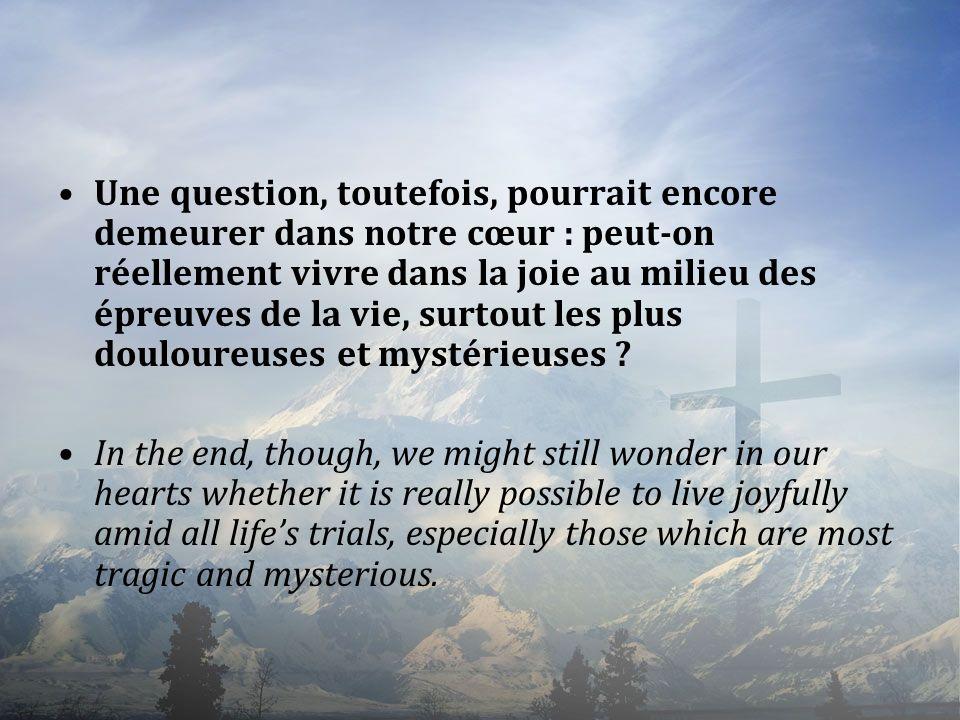 Une question, toutefois, pourrait encore demeurer dans notre cœur : peut-on réellement vivre dans la joie au milieu des épreuves de la vie, surtout le