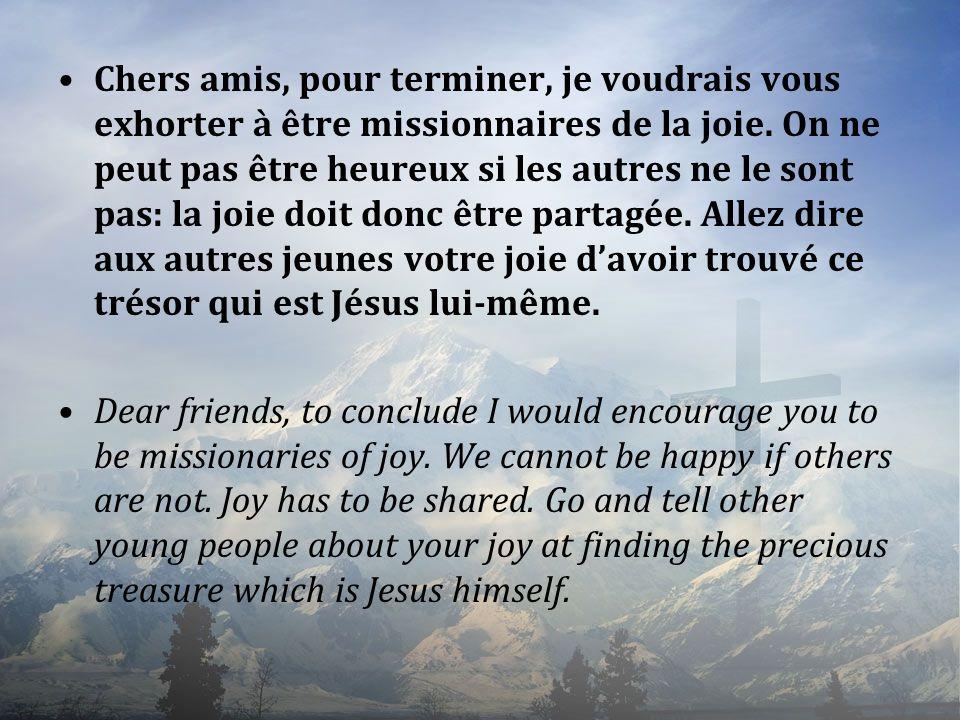 Chers amis, pour terminer, je voudrais vous exhorter à être missionnaires de la joie. On ne peut pas être heureux si les autres ne le sont pas: la joi
