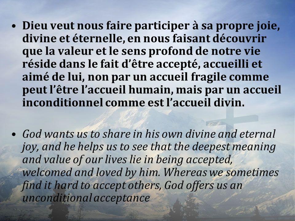 Dieu veut nous faire participer à sa propre joie, divine et éternelle, en nous faisant découvrir que la valeur et le sens profond de notre vie réside