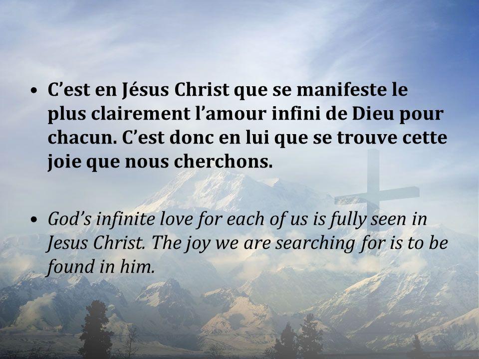 Cest en Jésus Christ que se manifeste le plus clairement lamour infini de Dieu pour chacun. Cest donc en lui que se trouve cette joie que nous chercho