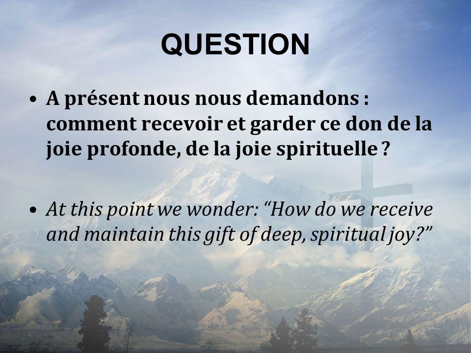 QUESTION A présent nous nous demandons : comment recevoir et garder ce don de la joie profonde, de la joie spirituelle ? At this point we wonder: How