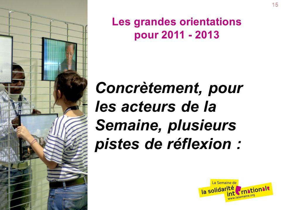 15 Les grandes orientations pour 2011 - 2013 Concrètement, pour les acteurs de la Semaine, plusieurs pistes de réflexion :