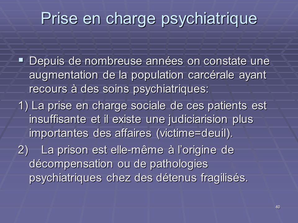 40 Prise en charge psychiatrique Depuis de nombreuse années on constate une augmentation de la population carcérale ayant recours à des soins psychiat