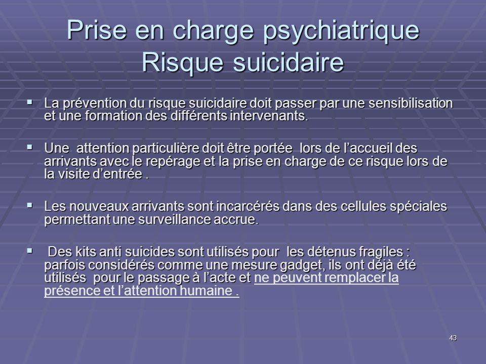 43 Prise en charge psychiatrique Risque suicidaire La prévention du risque suicidaire doit passer par une sensibilisation et une formation des différe