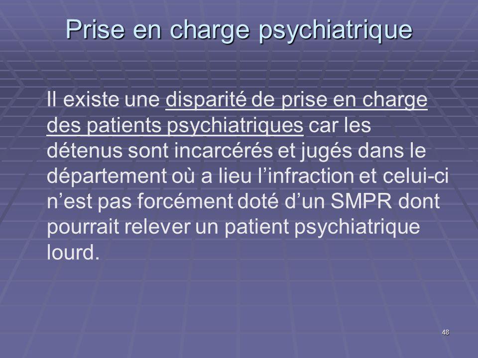 48 Prise en charge psychiatrique Il existe une disparité de prise en charge des patients psychiatriques car les détenus sont incarcérés et jugés dans