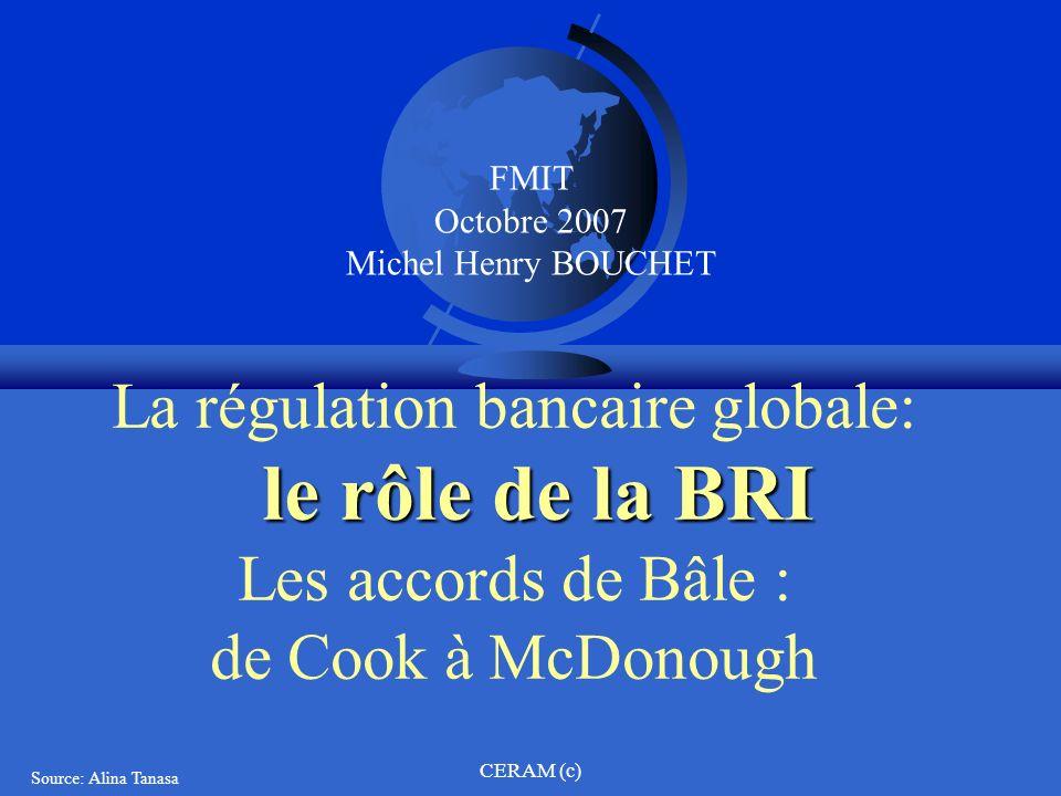 CERAM (c) le rôle de la BRI La régulation bancaire globale: le rôle de la BRI Les accords de Bâle : de Cook à McDonough Source: Alina Tanasa FMIT Octo