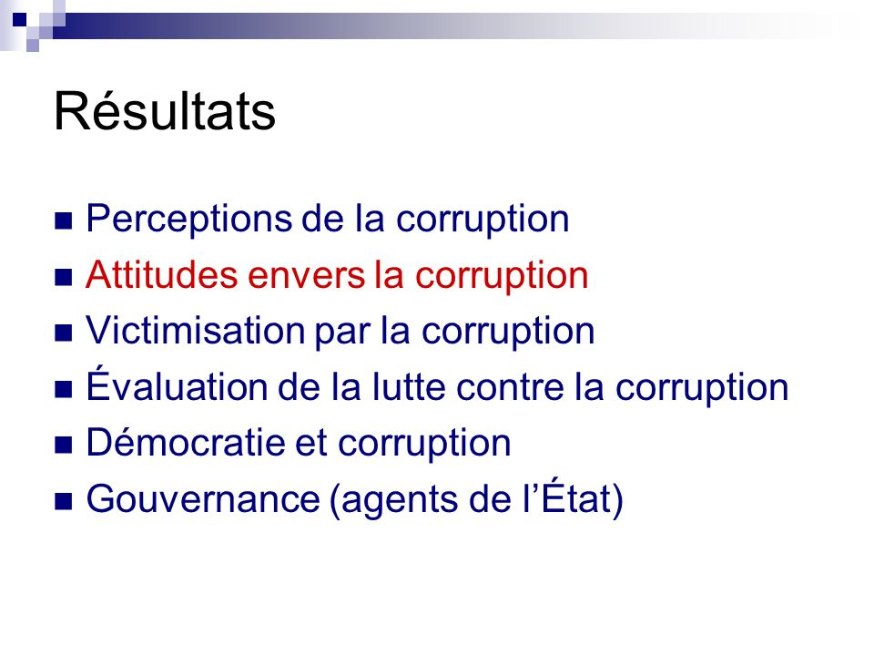 Résultats Perceptions de la corruption Attitudes envers la corruption Victimisation par la corruption Évaluation de la lutte contre la corruption Démo