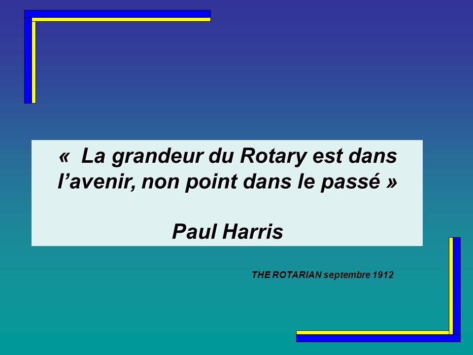 « La grandeur du Rotary est dans lavenir, non point dans le passé » Paul Harris THE ROTARIAN septembre 1912