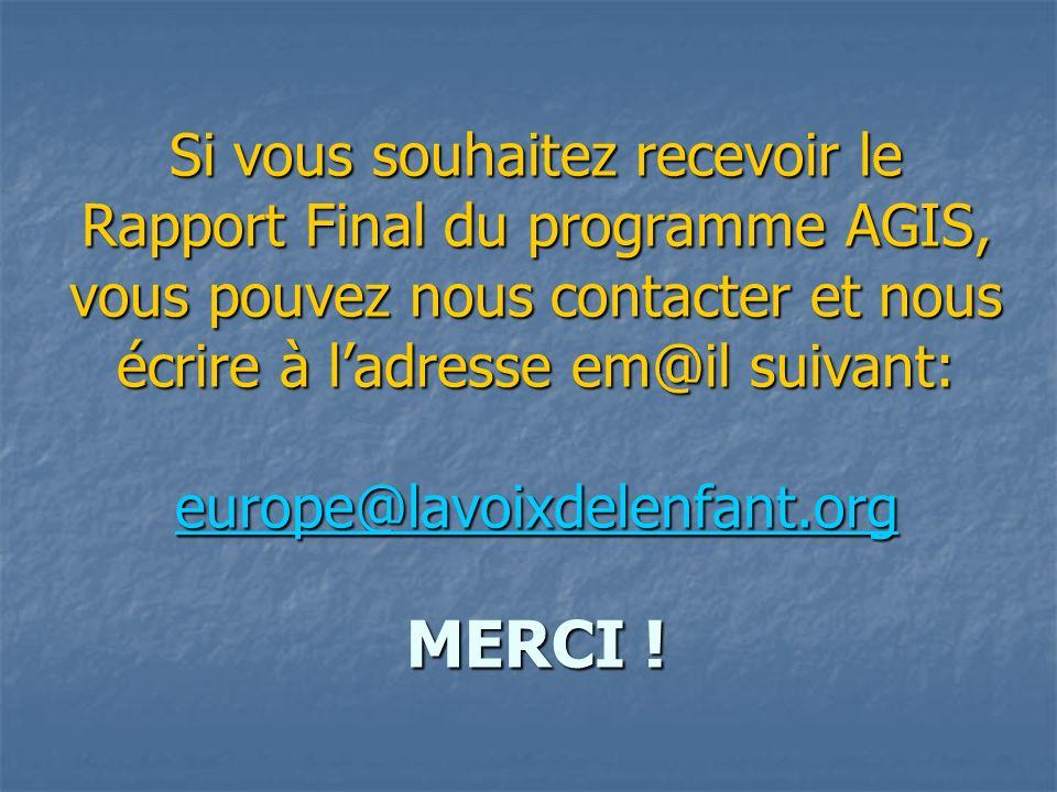 Si vous souhaitez recevoir le Rapport Final du programme AGIS, vous pouvez nous contacter et nous écrire à ladresse em@il suivant: europe@lavoixdelenfant.org MERCI .