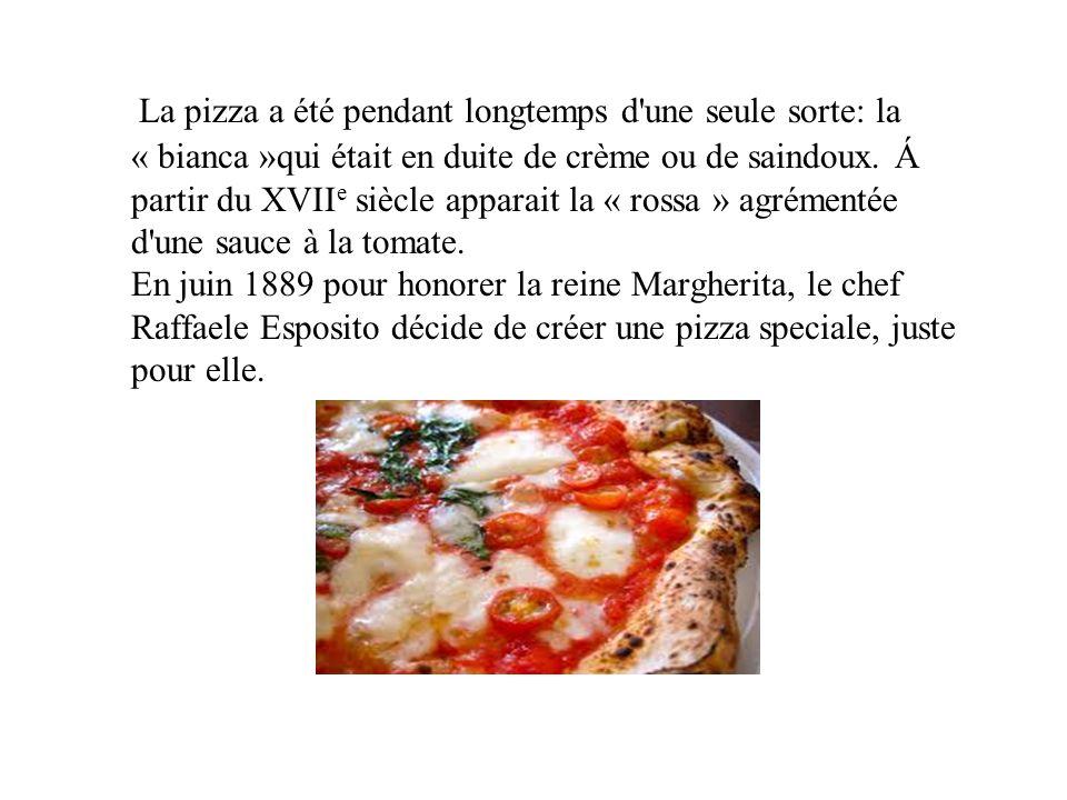 La pizza a été pendant longtemps d'une seule sorte: la « bianca »qui était en duite de crème ou de saindoux. Á partir du XVII e siècle apparait la « r