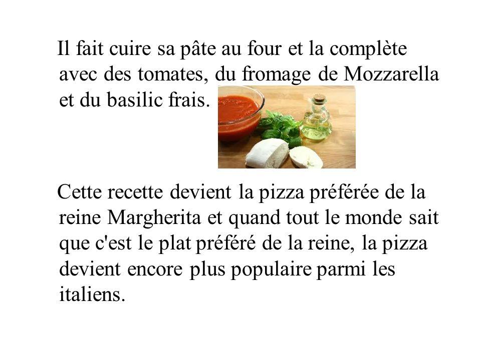Il fait cuire sa pâte au four et la complète avec des tomates, du fromage de Mozzarella et du basilic frais. Cette recette devient la pizza préférée d