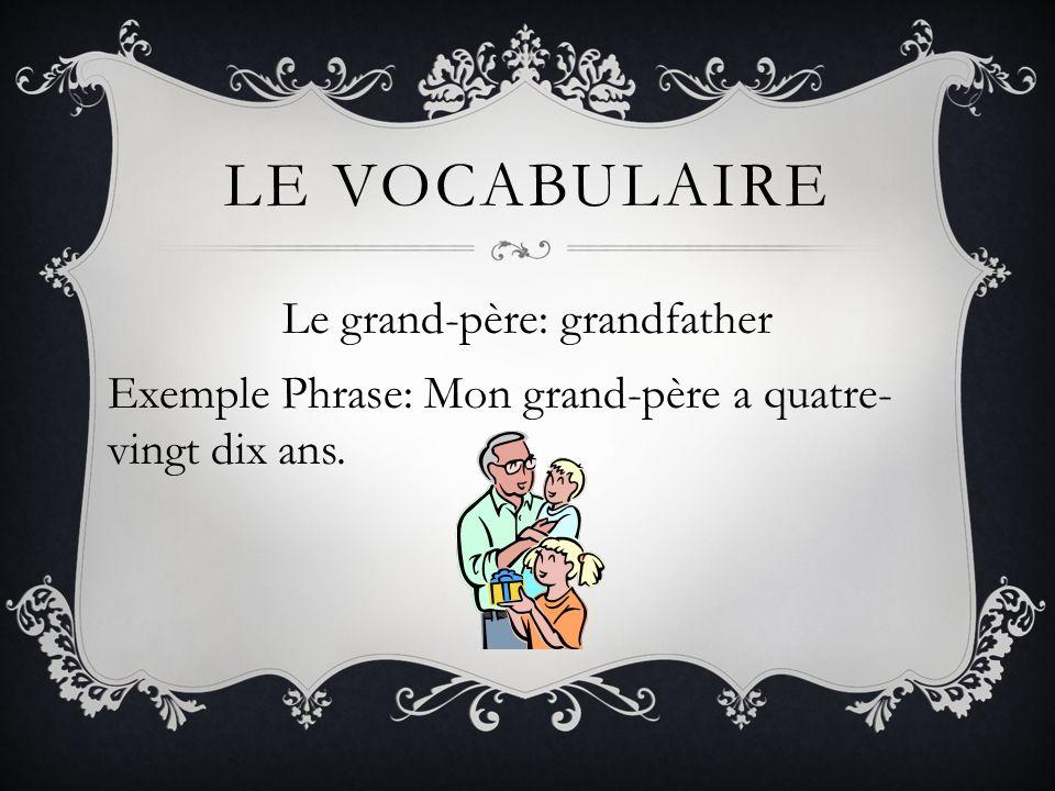 LE VOCABULAIRE Le grand-père: grandfather Exemple Phrase: Mon grand-père a quatre- vingt dix ans.
