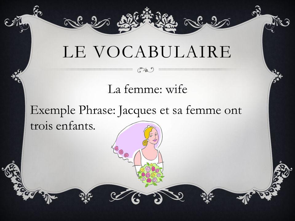 LE VOCABULAIRE La femme: wife Exemple Phrase: Jacques et sa femme ont trois enfants.