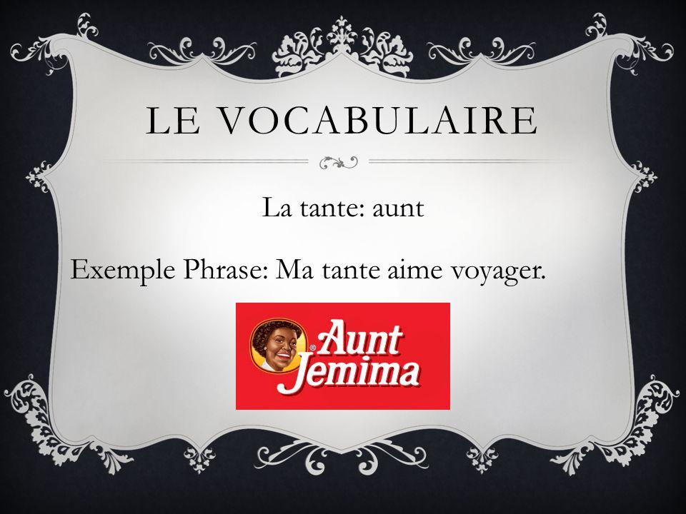 LE VOCABULAIRE La tante: aunt Exemple Phrase: Ma tante aime voyager.