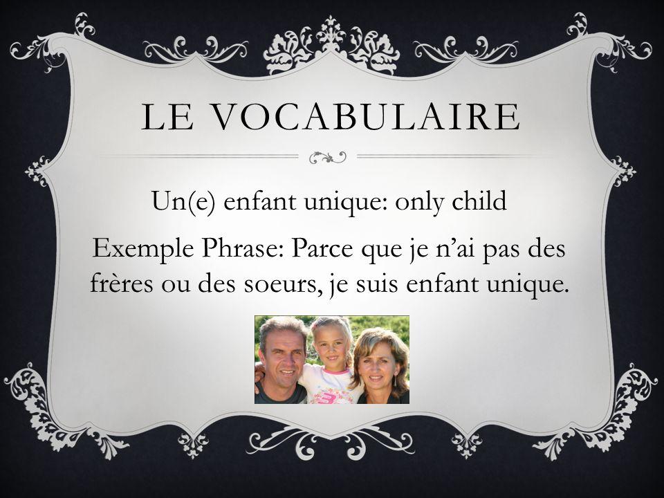 LE VOCABULAIRE Un(e) enfant unique: only child Exemple Phrase: Parce que je nai pas des frères ou des soeurs, je suis enfant unique.