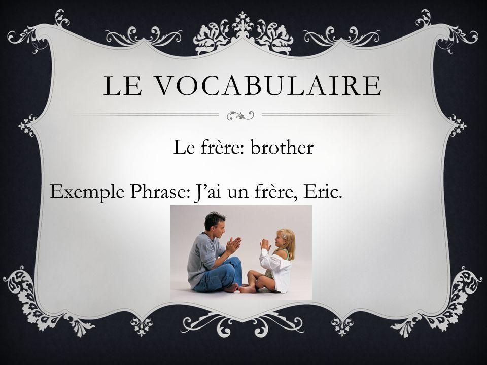 LE VOCABULAIRE Le frère: brother Exemple Phrase: Jai un frère, Eric.