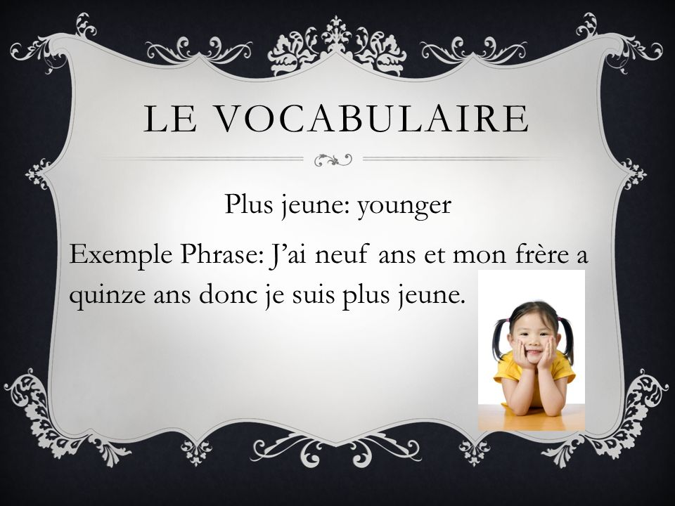 LE VOCABULAIRE Plus jeune: younger Exemple Phrase: Jai neuf ans et mon frère a quinze ans donc je suis plus jeune.