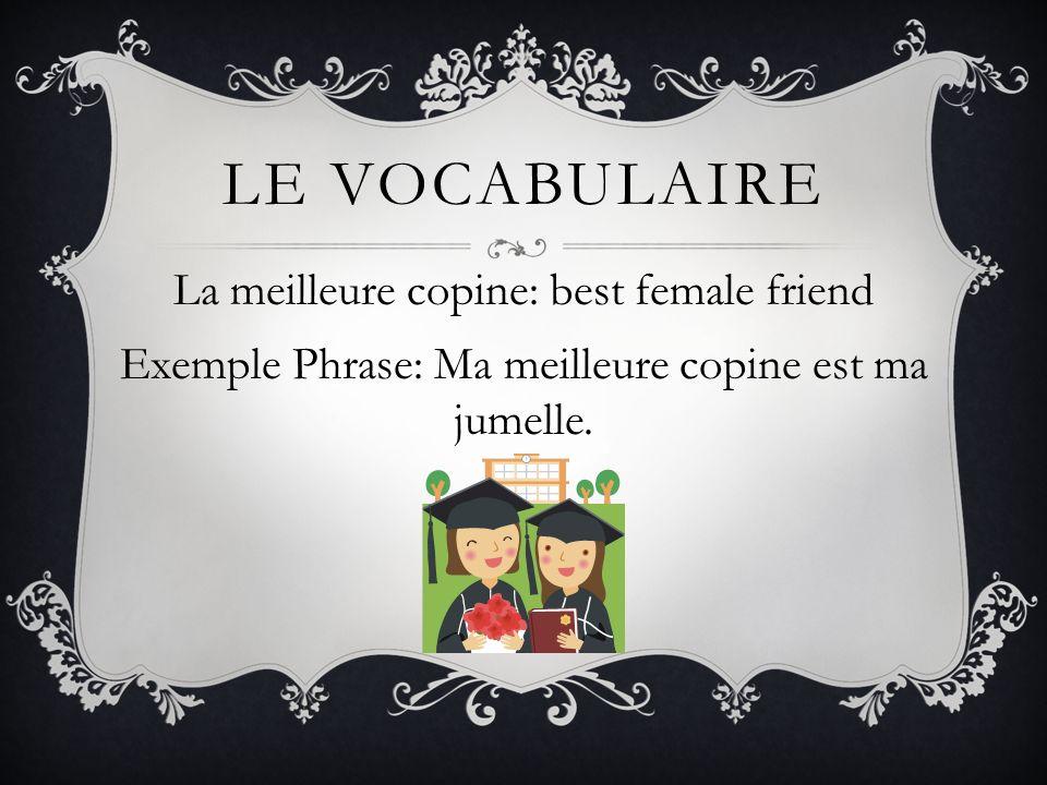 LE VOCABULAIRE La meilleure copine: best female friend Exemple Phrase: Ma meilleure copine est ma jumelle.