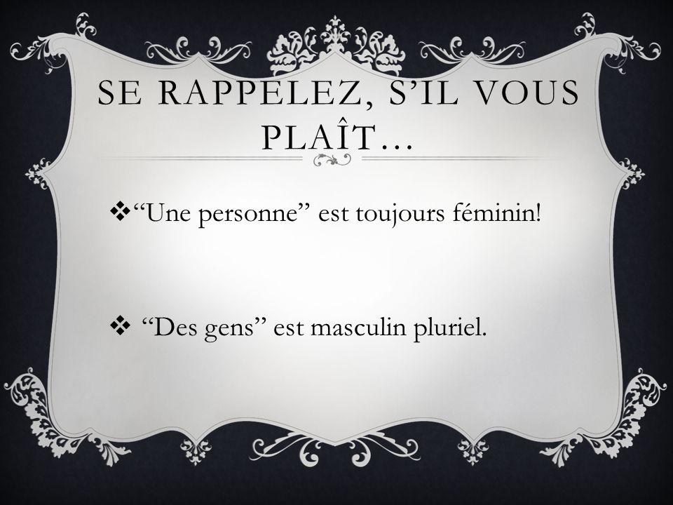 SE RAPPELEZ, SIL VOUS PLAÎT… Une personne est toujours féminin! Des gens est masculin pluriel.