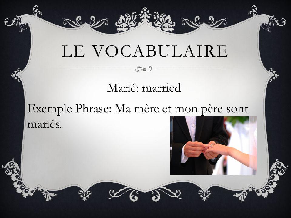 LE VOCABULAIRE Marié: married Exemple Phrase: Ma mère et mon père sont mariés.