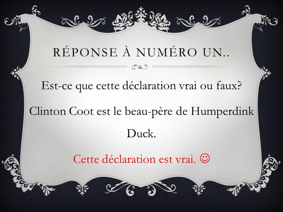 RÉPONSE À NUMÉRO UN.. Est-ce que cette déclaration vrai ou faux? Clinton Coot est le beau-père de Humperdink Duck. Cette déclaration est vrai.