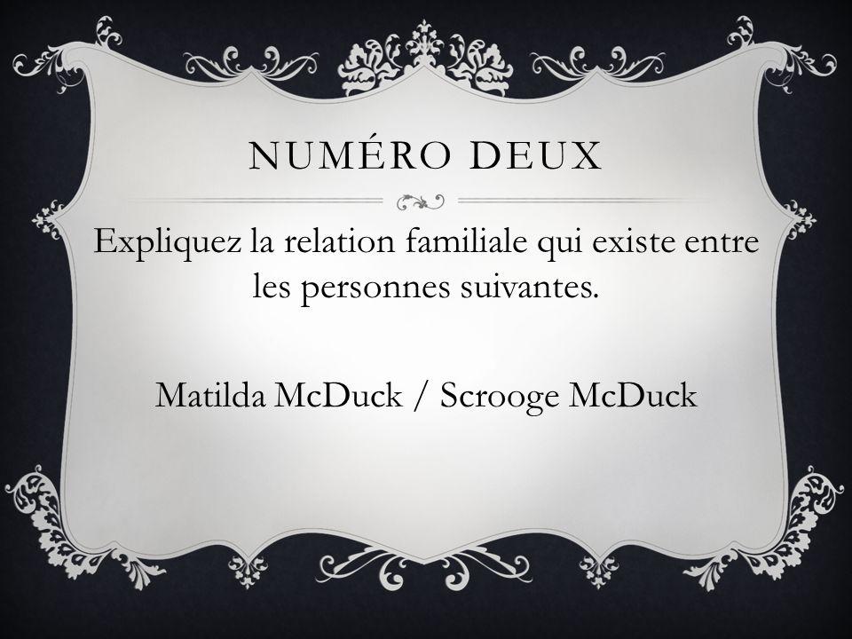NUMÉRO DEUX Expliquez la relation familiale qui existe entre les personnes suivantes. Matilda McDuck / Scrooge McDuck