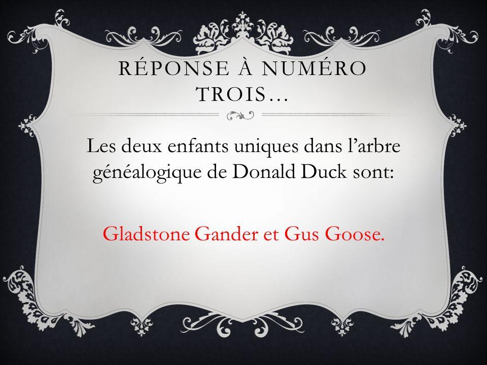 RÉPONSE À NUMÉRO TROIS… Les deux enfants uniques dans larbre généalogique de Donald Duck sont: Gladstone Gander et Gus Goose.