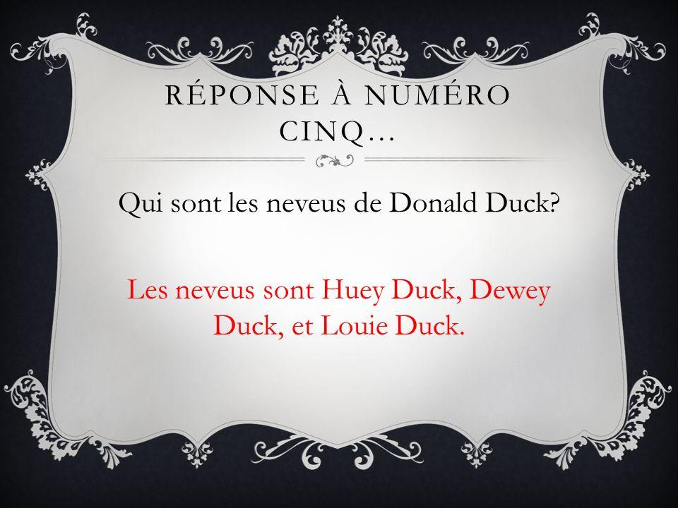 RÉPONSE À NUMÉRO CINQ… Qui sont les neveus de Donald Duck? Les neveus sont Huey Duck, Dewey Duck, et Louie Duck.